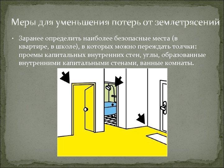 Меры для уменьшения потерь от землетрясений • Заранее определить наиболее безопасные места (в квартире,