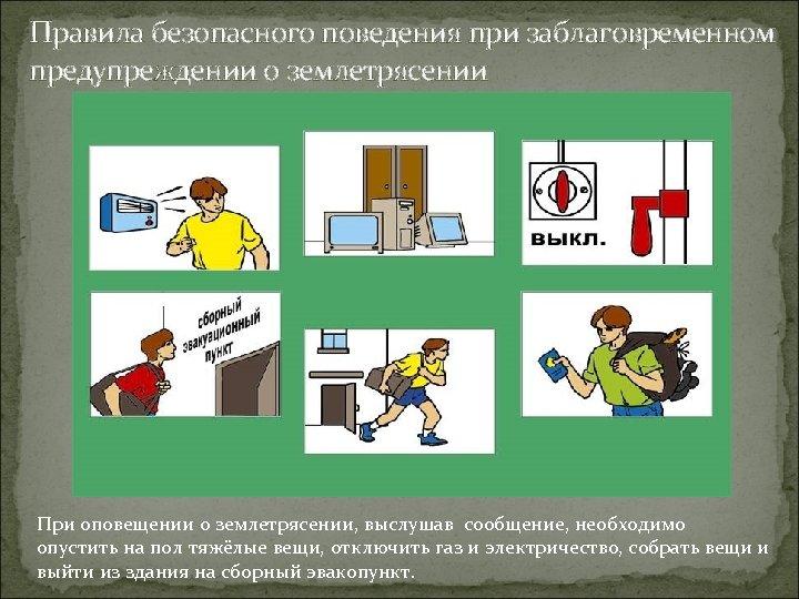 Правила безопасного поведения при заблаговременном предупреждении о землетрясении При оповещении о землетрясении, выслушав сообщение,