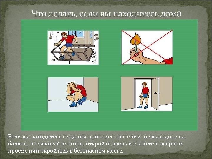 Что делать, если вы находитесь дома Если вы находитесь в здании при землетрясении: не