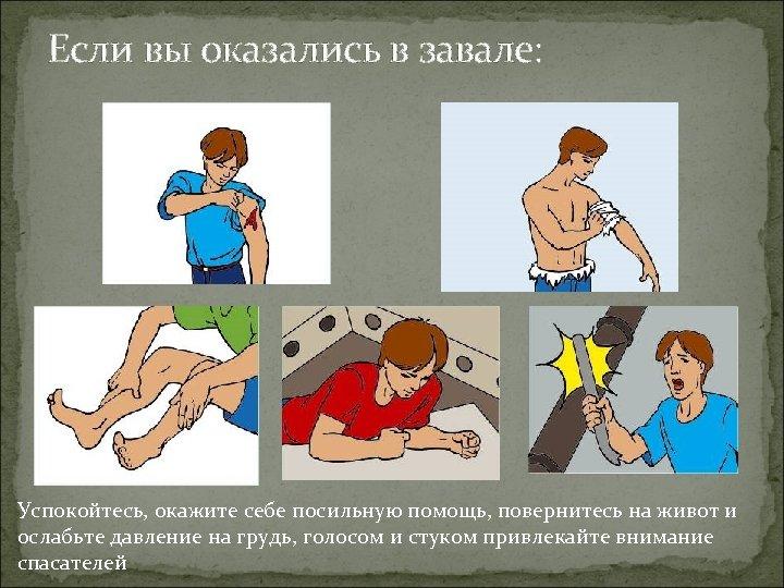 Если вы оказались в завале: Успокойтесь, окажите себе посильную помощь, повернитесь на живот и