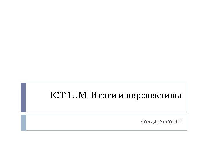 ICT 4 UM. Итоги и перспективы Солдатенко И. С.