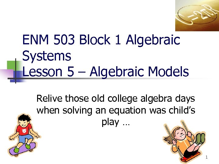ENM 503 Block 1 Algebraic Systems Lesson 5 – Algebraic Models Relive those old