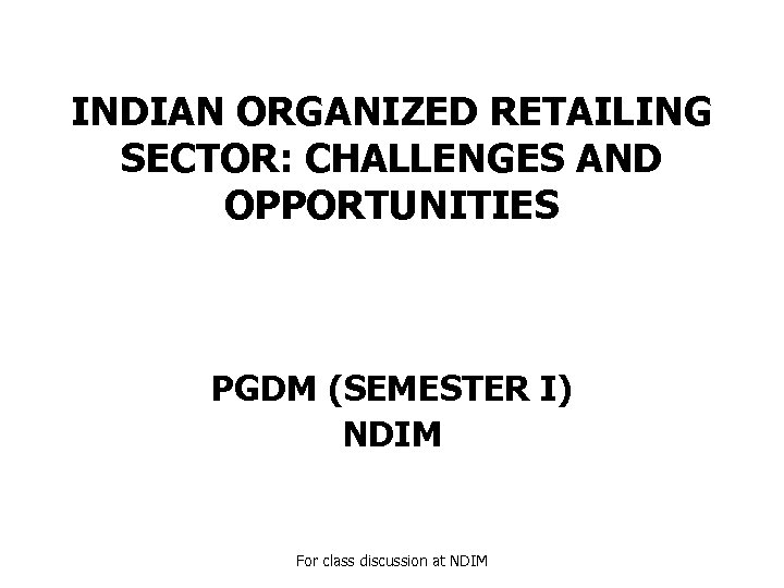 INDIAN ORGANIZED RETAILING SECTOR: CHALLENGES AND OPPORTUNITIES PGDM (SEMESTER I) NDIM For class discussion