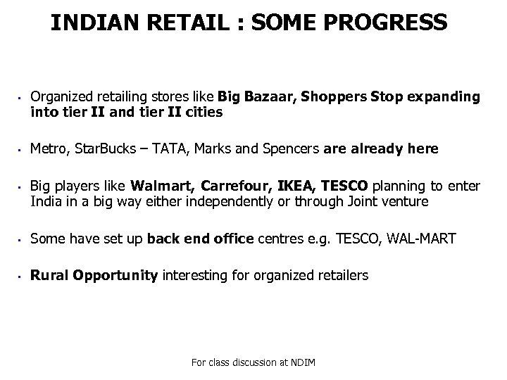 INDIAN RETAIL : SOME PROGRESS • • • Organized retailing stores like Big Bazaar,