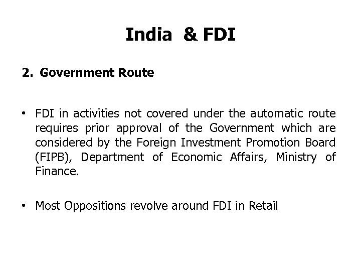India & FDI 2. Government Route • FDI in activities not covered under the