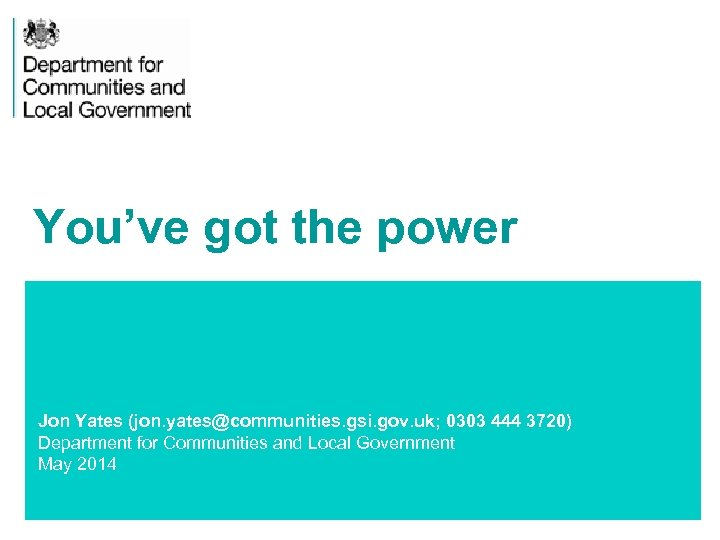 You've got the power Jon Yates (jon. yates@communities. gsi. gov. uk; 0303 444 3720)