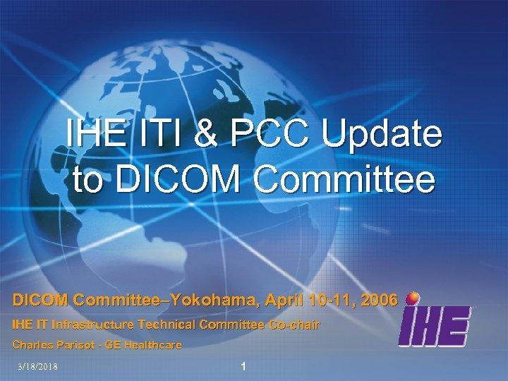 IHE ITI & PCC Update to DICOM Committee–Yokohama, April 10 -11, 2006 IHE IT