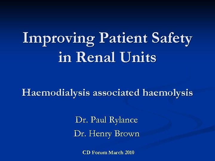 Improving Patient Safety in Renal Units Haemodialysis associated haemolysis Dr. Paul Rylance Dr. Henry