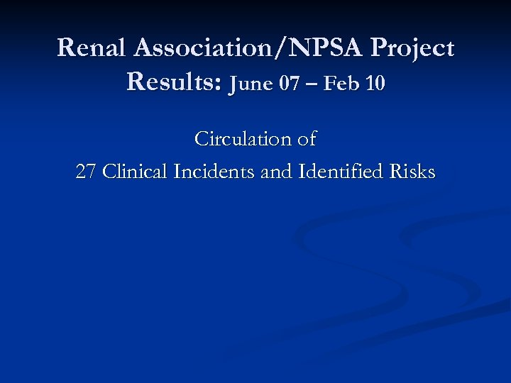 Renal Association/NPSA Project Results: June 07 – Feb 10 Circulation of 27 Clinical Incidents