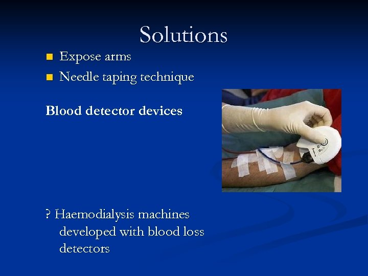 Solutions n n Expose arms Needle taping technique Blood detector devices ? Haemodialysis machines