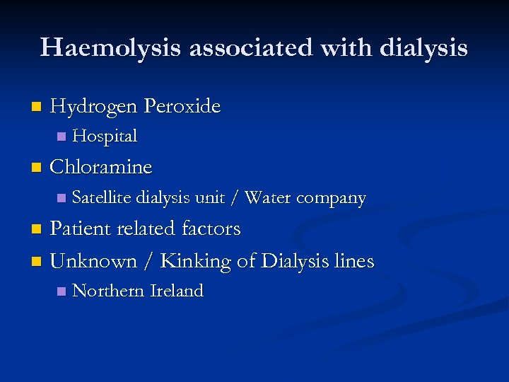 Haemolysis associated with dialysis n Hydrogen Peroxide n n Hospital Chloramine n Satellite dialysis