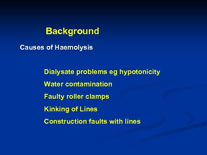 Background Causes of Haemolysis Dialysate problems eg hypotonicity Water contamination Faulty roller clamps Kinking