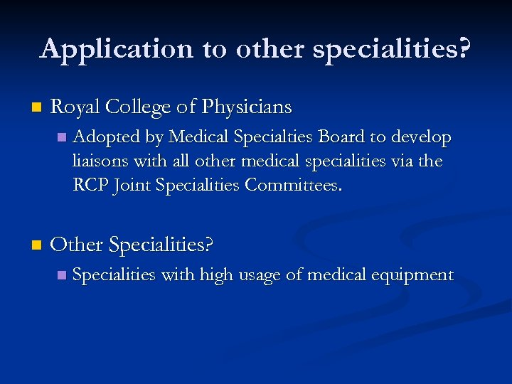 Application to other specialities? n Royal College of Physicians n n Adopted by Medical