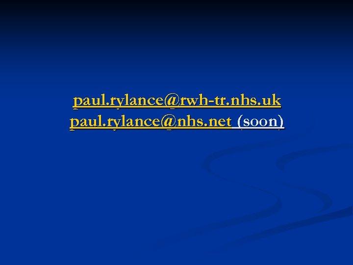 paul. rylance@rwh-tr. nhs. uk paul. rylance@nhs. net (soon)