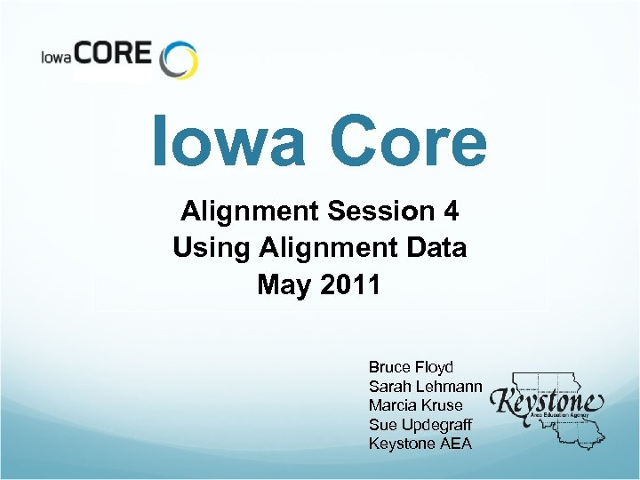 Iowa Core Alignment Session 4 Using Alignment Data May 2011 Bruce Floyd Sarah Lehmann