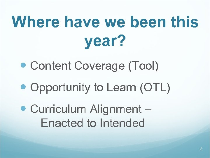Where have we been this year? Content Coverage (Tool) Opportunity to Learn (OTL) Curriculum
