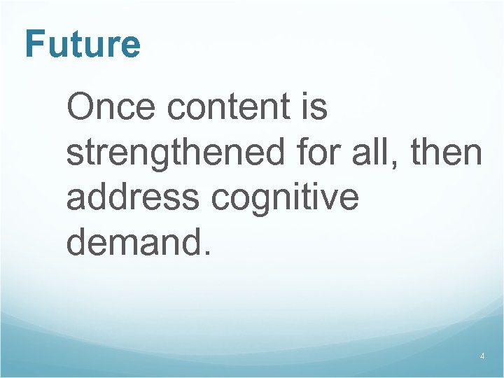 Future Once content is strengthened for all, then address cognitive demand. 4