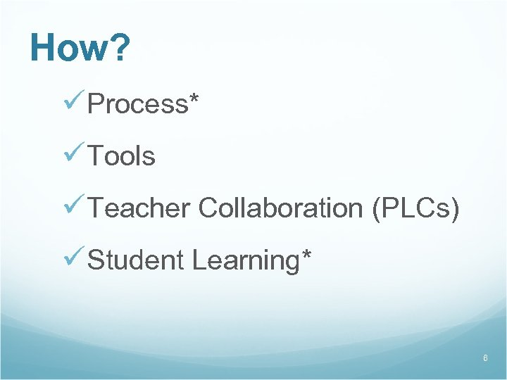 How? üProcess* üTools üTeacher Collaboration (PLCs) üStudent Learning* 6