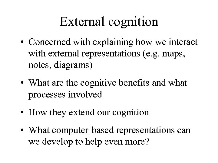 External cognition • Concerned with explaining how we interact with external representations (e. g.