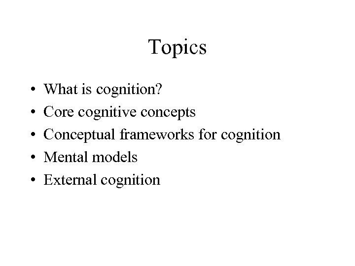 Topics • • • What is cognition? Core cognitive concepts Conceptual frameworks for cognition