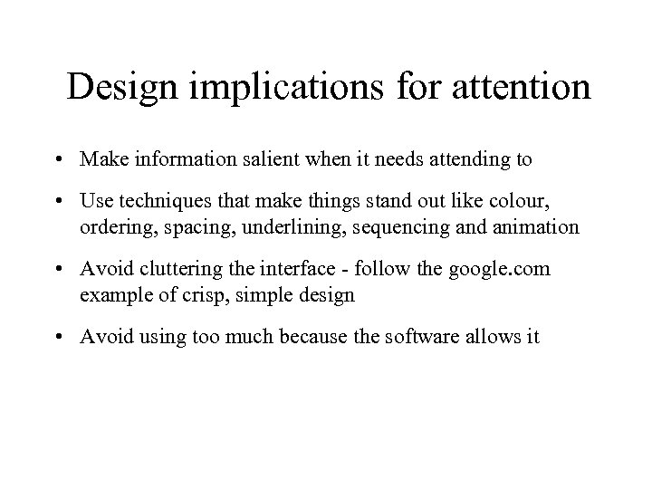 Design implications for attention • Make information salient when it needs attending to •
