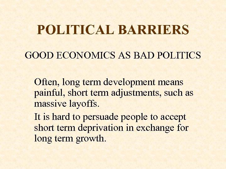POLITICAL BARRIERS GOOD ECONOMICS AS BAD POLITICS Often, long term development means painful, short