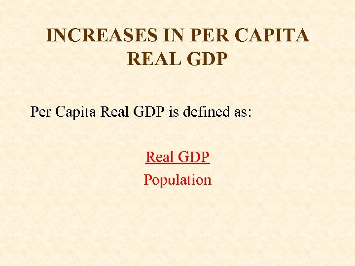INCREASES IN PER CAPITA REAL GDP Per Capita Real GDP is defined as: Real