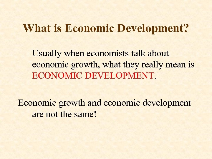 What is Economic Development? Usually when economists talk about economic growth, what they really