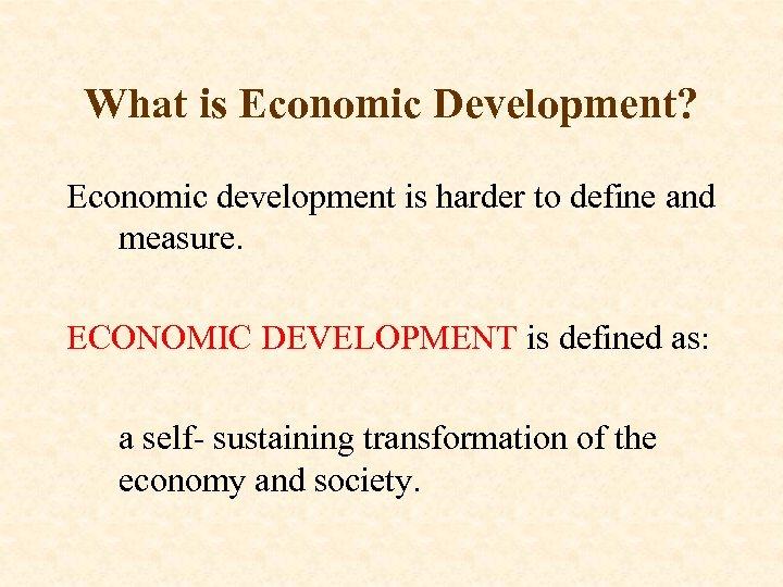 What is Economic Development? Economic development is harder to define and measure. ECONOMIC DEVELOPMENT