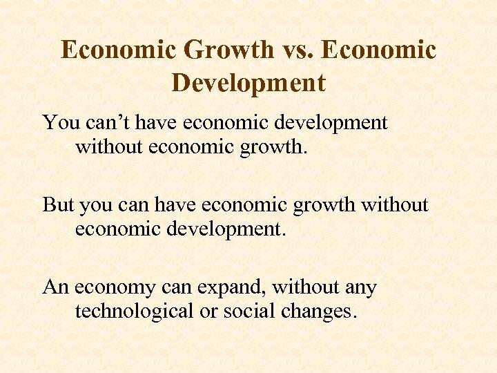 Economic Growth vs. Economic Development You can't have economic development without economic growth. But