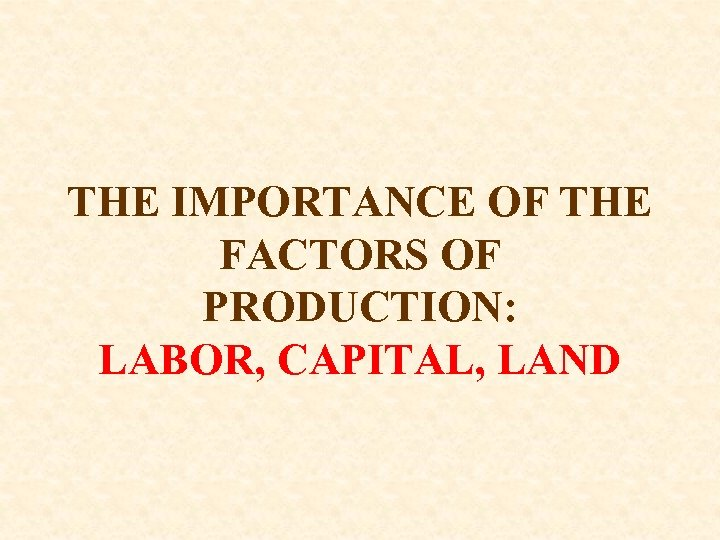 THE IMPORTANCE OF THE FACTORS OF PRODUCTION: LABOR, CAPITAL, LAND
