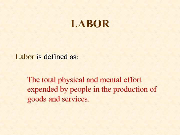 LABOR Labor is defined as: The total physical and mental effort expended by people