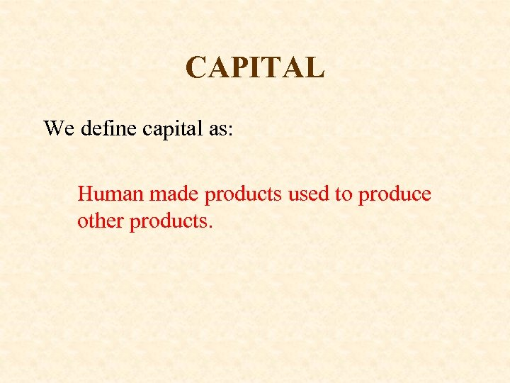 CAPITAL We define capital as: Human made products used to produce other products.