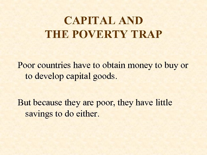 CAPITAL AND THE POVERTY TRAP Poor countries have to obtain money to buy or