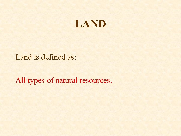 LAND Land is defined as: All types of natural resources.