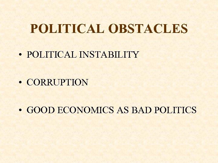 POLITICAL OBSTACLES • POLITICAL INSTABILITY • CORRUPTION • GOOD ECONOMICS AS BAD POLITICS