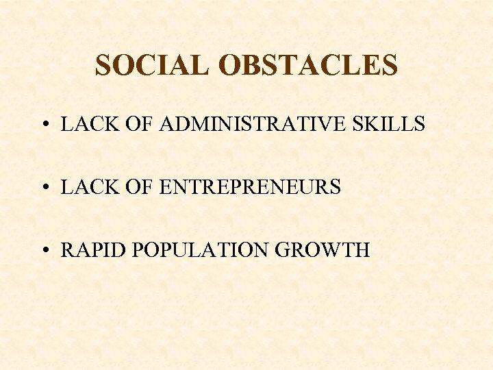 SOCIAL OBSTACLES • LACK OF ADMINISTRATIVE SKILLS • LACK OF ENTREPRENEURS • RAPID POPULATION