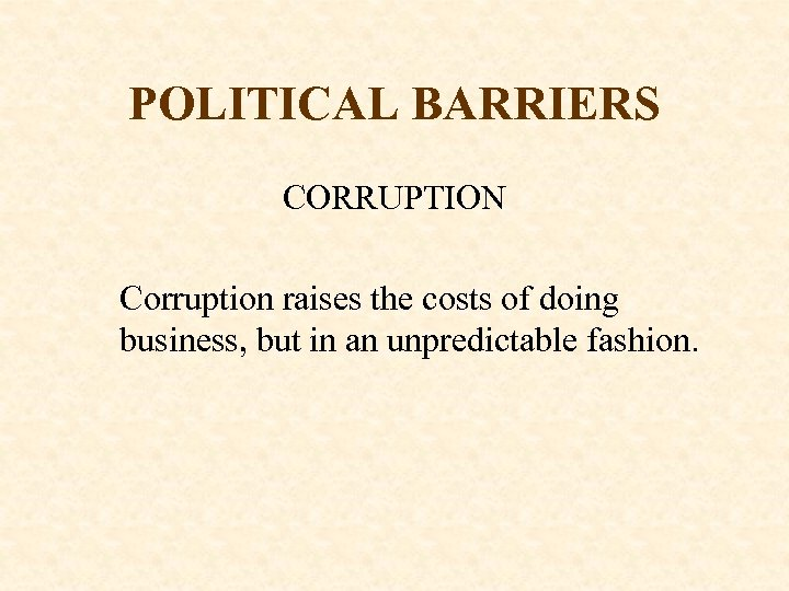 POLITICAL BARRIERS CORRUPTION Corruption raises the costs of doing business, but in an unpredictable