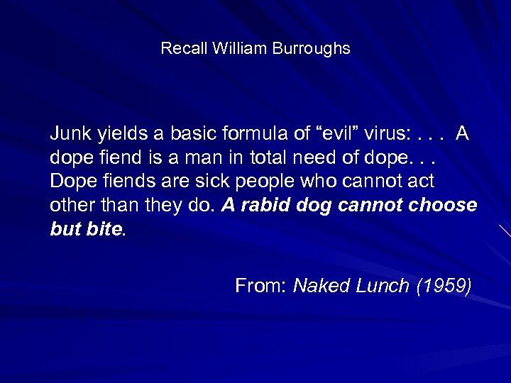 "Recall William Burroughs Junk yields a basic formula of ""evil"" virus: . . ."
