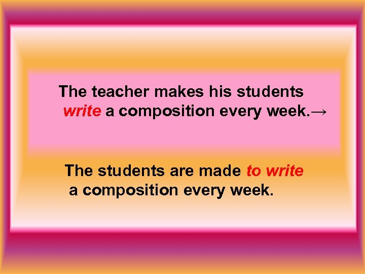 The teacher makes his students write a composition every week. → The students are