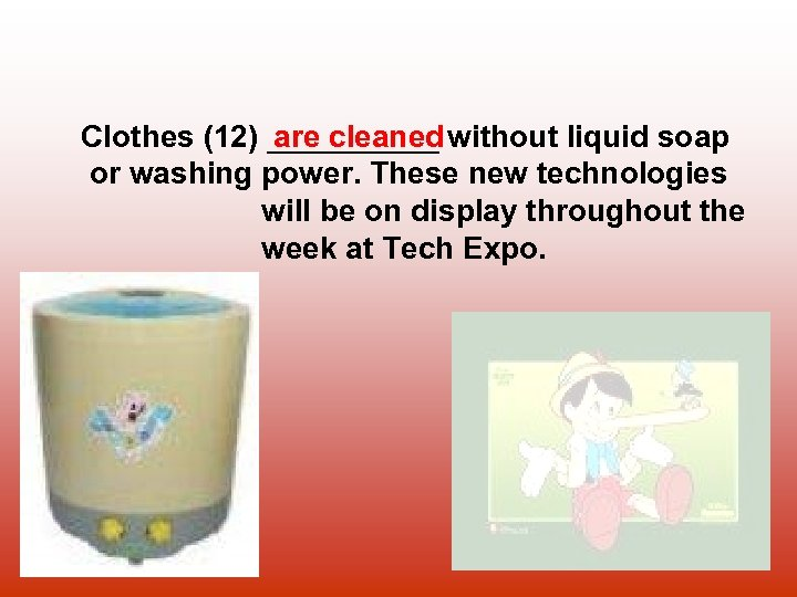 Clothes (12) _____ without liquid soap are cleaned or washing power. These new technologies