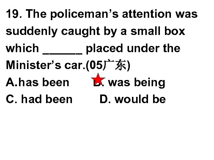 19. The policeman's attention was suddenly caught by a small box which ______ placed