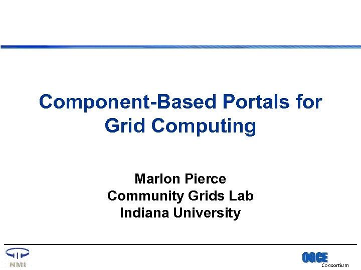 Component-Based Portals for Grid Computing Marlon Pierce Community Grids Lab Indiana University OGCE Consortium