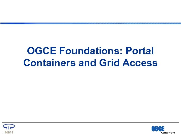 OGCE Foundations: Portal Containers and Grid Access OGCE Consortium