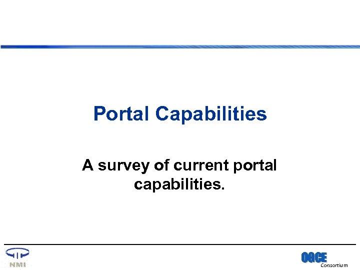 Portal Capabilities A survey of current portal capabilities. OGCE Consortium