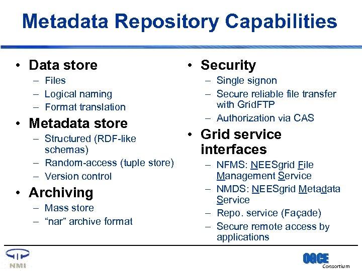 Metadata Repository Capabilities • Data store – Files – Logical naming – Format translation