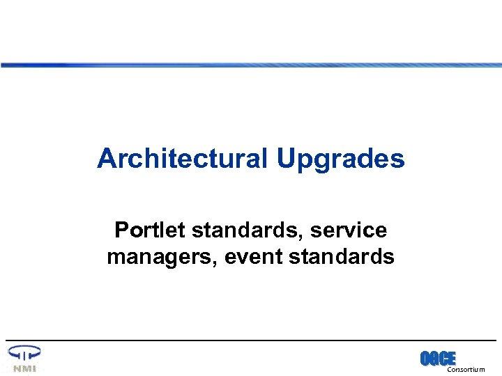 Architectural Upgrades Portlet standards, service managers, event standards OGCE Consortium