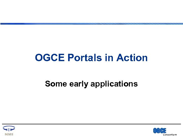 OGCE Portals in Action Some early applications OGCE Consortium