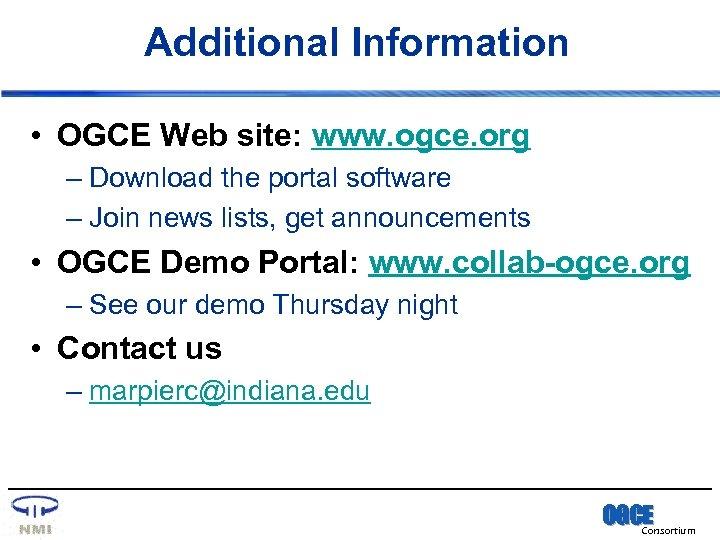 Additional Information • OGCE Web site: www. ogce. org – Download the portal software