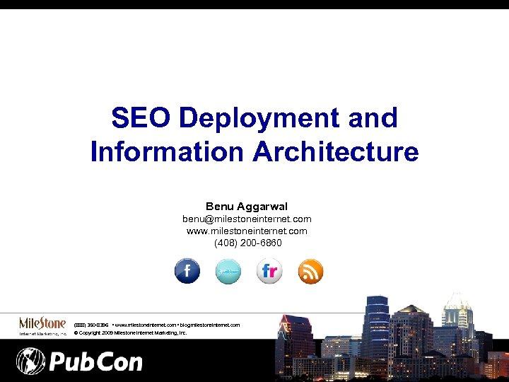 SEO Deployment and Information Architecture Benu Aggarwal benu@milestoneinternet. com www. milestoneinternet. com (408) 200